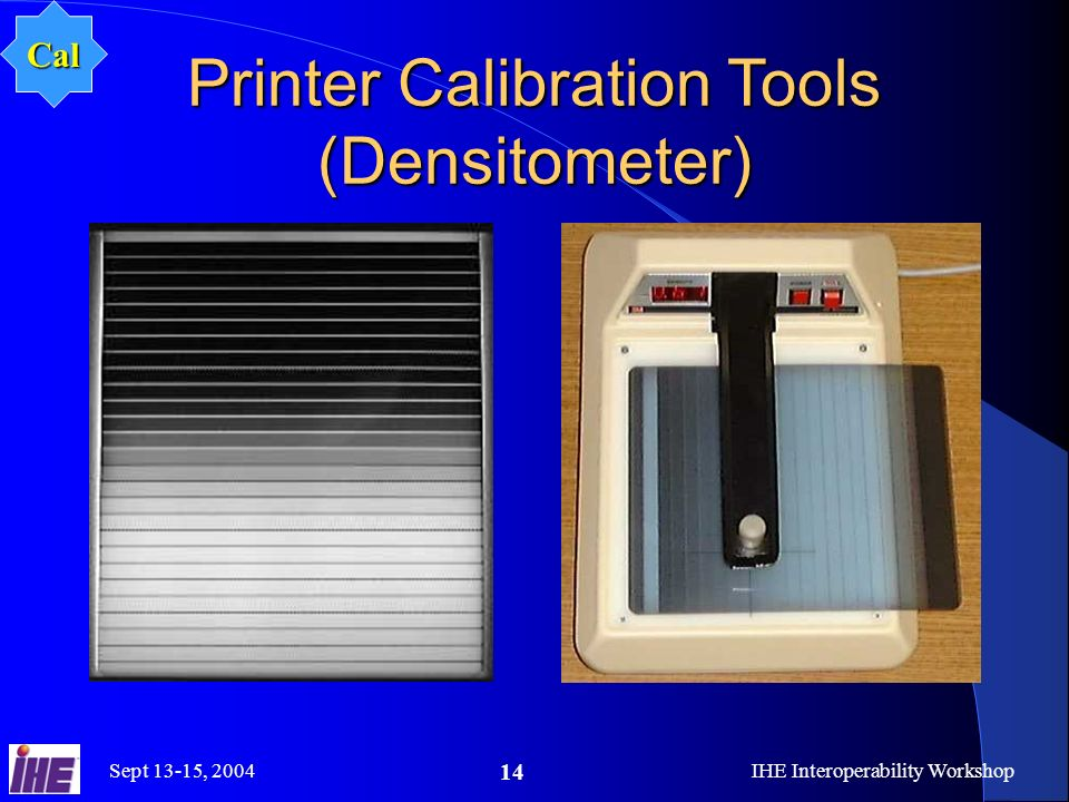 Sept 13-15, 2004IHE Interoperability Workshop 14 Printer Calibration Tools (Densitometer) Cal