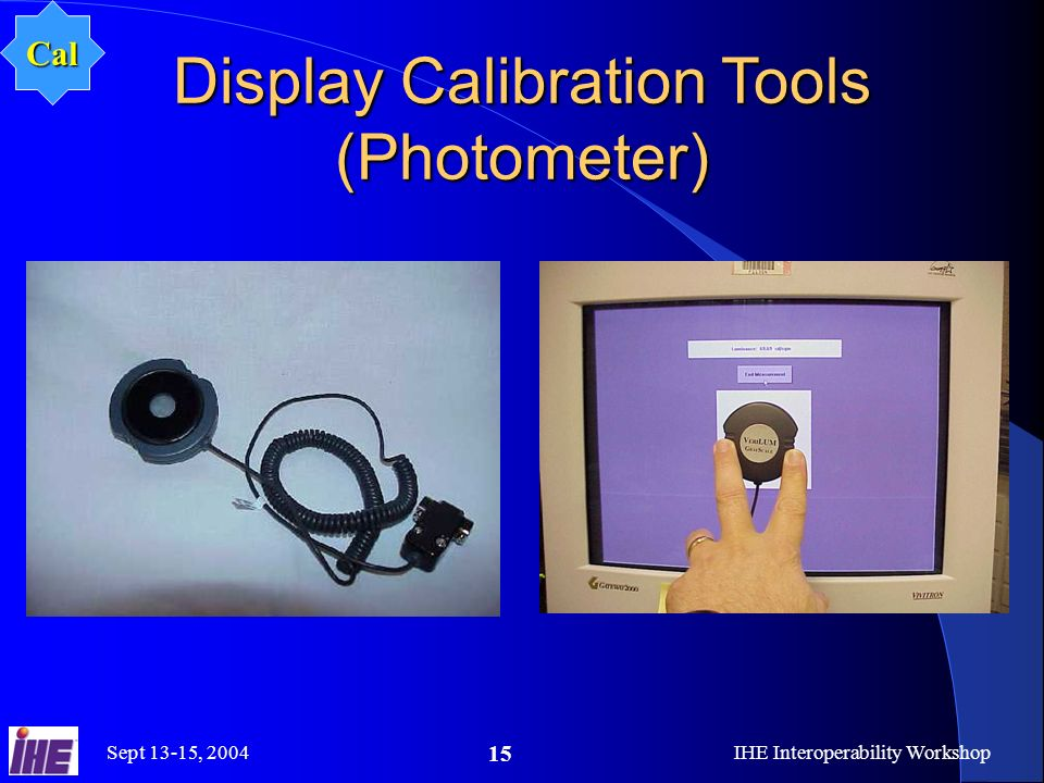 Sept 13-15, 2004IHE Interoperability Workshop 15 Display Calibration Tools (Photometer) Cal