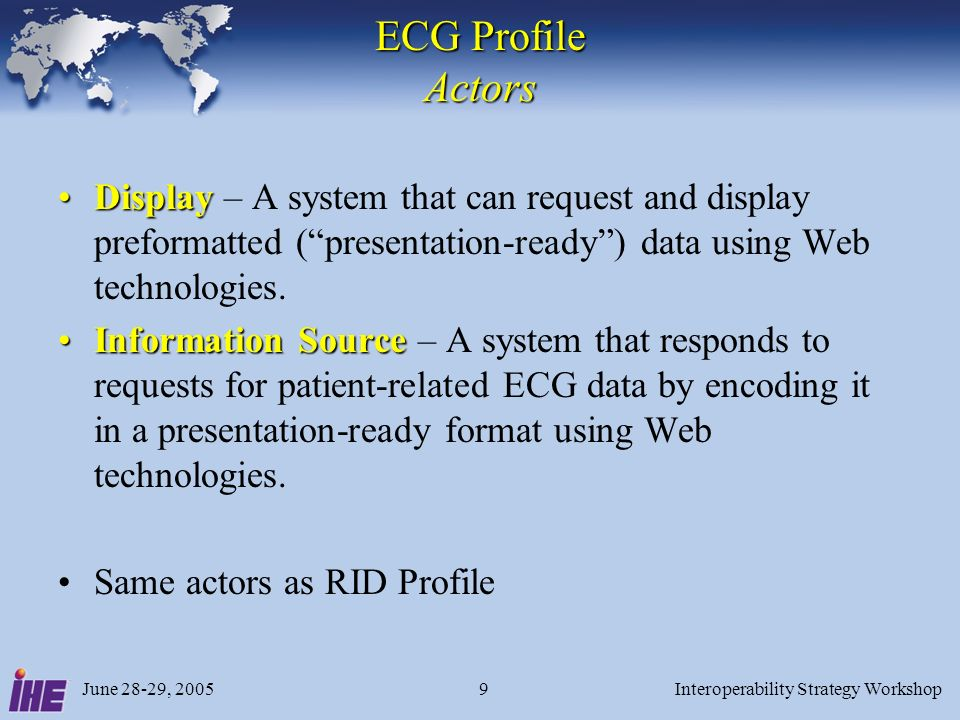 June 28-29, 2005Interoperability Strategy Workshop9 ECG Profile Actors DisplayDisplay – A system that can request and display preformatted (presentation-ready) data using Web technologies.