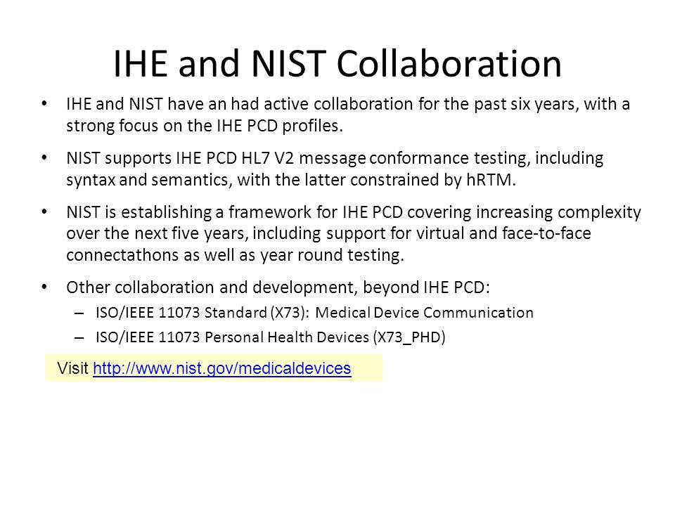 IHE and NIST Collaboration IHE and NIST have an had active collaboration for the past six years, with a strong focus on the IHE PCD profiles.