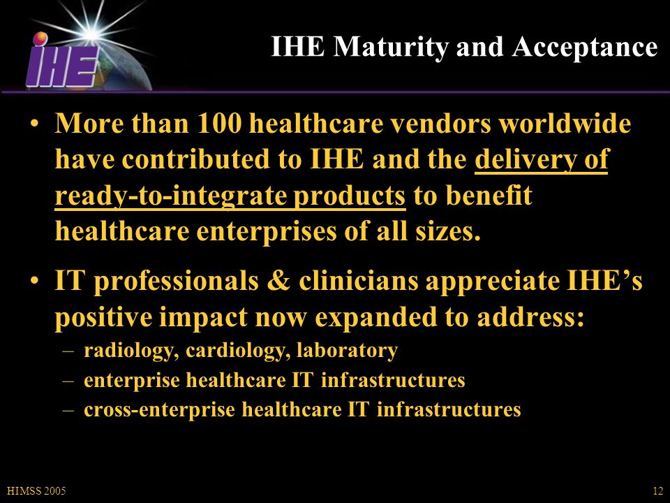 HIMSS 200512 IHE Maturity and Acceptance More than 100 healthcare vendors worldwide have contributed to IHE and the delivery of ready-to-integrate products to benefit healthcare enterprises of all sizes.