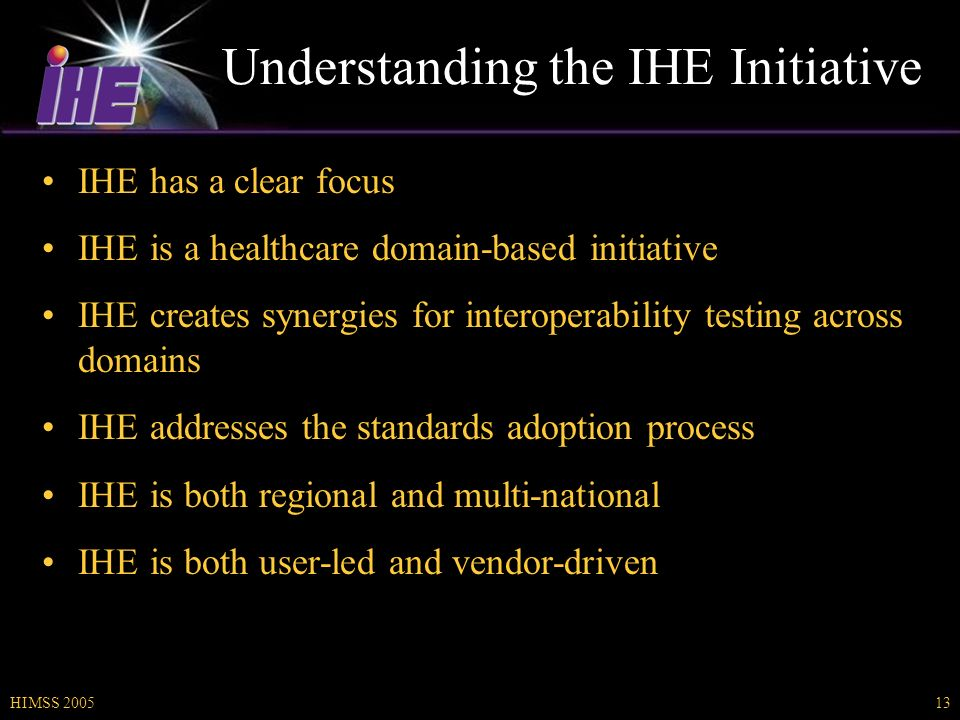 HIMSS 200513 Understanding the IHE Initiative IHE has a clear focus IHE is a healthcare domain-based initiative IHE creates synergies for interoperability testing across domains IHE addresses the standards adoption process IHE is both regional and multi-national IHE is both user-led and vendor-driven