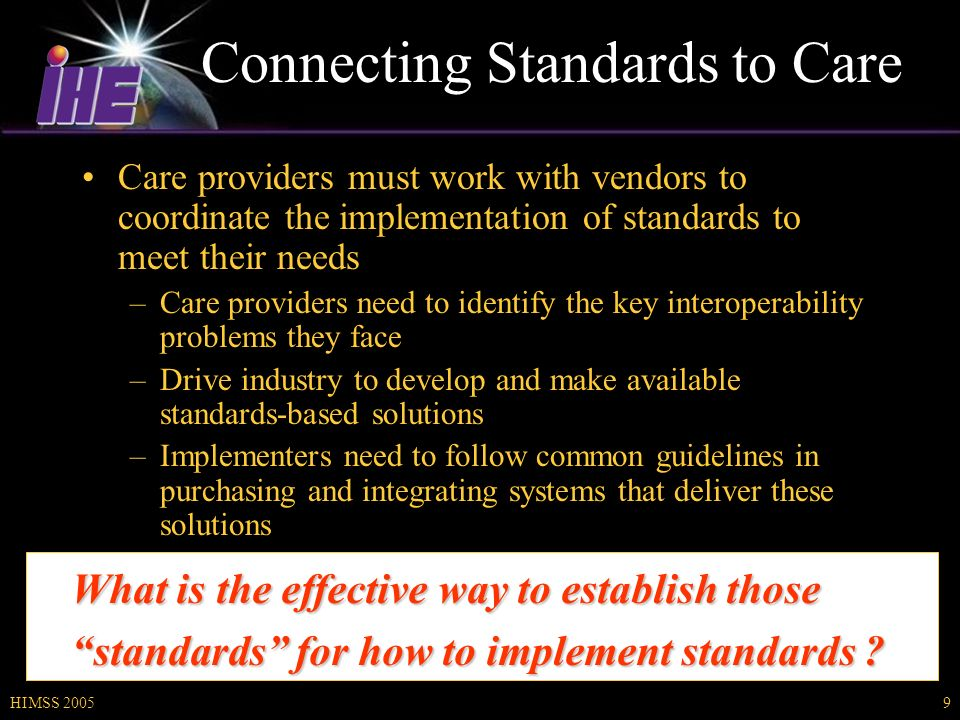 HIMSS 20059 Connecting Standards to Care Care providers must work with vendors to coordinate the implementation of standards to meet their needs –Care providers need to identify the key interoperability problems they face –Drive industry to develop and make available standards-based solutions –Implementers need to follow common guidelines in purchasing and integrating systems that deliver these solutions What is the effective way to establish those standards for how to implement standards