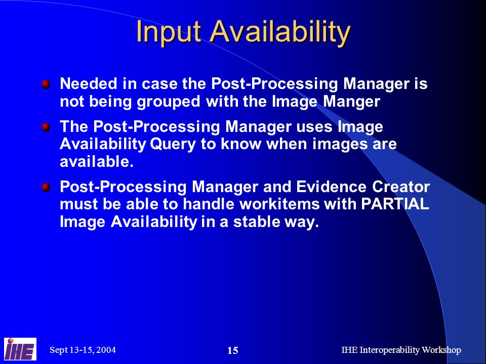 Sept 13-15, 2004IHE Interoperability Workshop 15 Input Availability Needed in case the Post-Processing Manager is not being grouped with the Image Manger The Post-Processing Manager uses Image Availability Query to know when images are available.