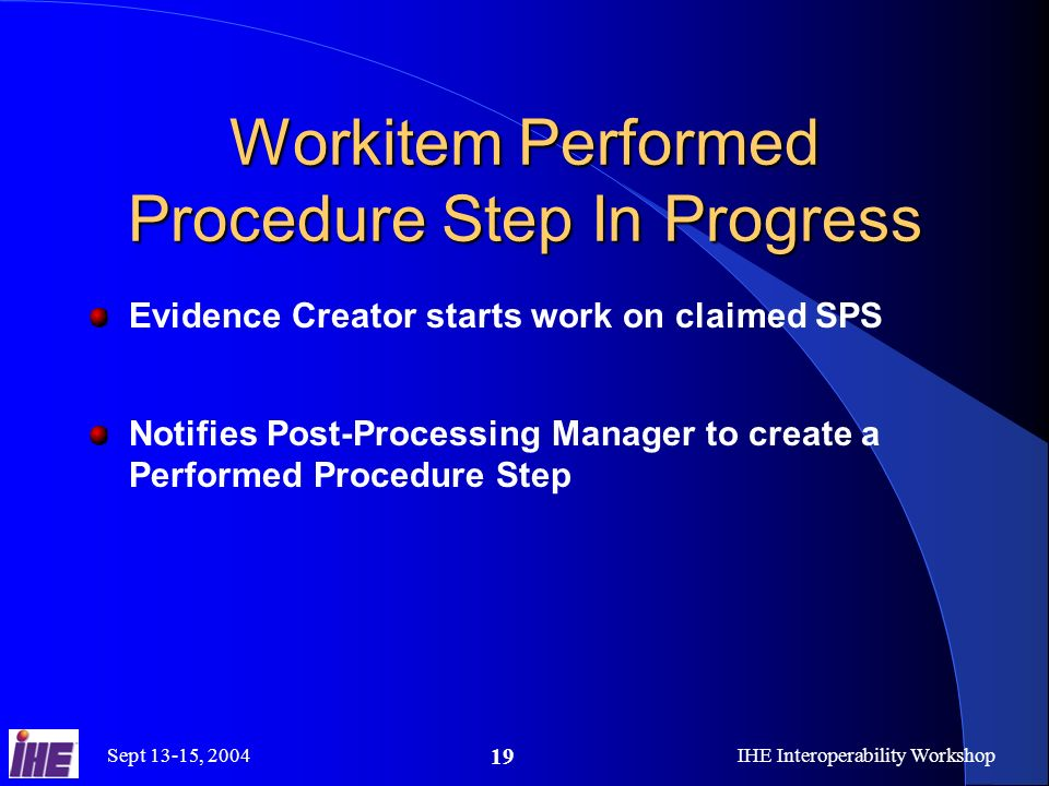 Sept 13-15, 2004IHE Interoperability Workshop 19 Workitem Performed Procedure Step In Progress Evidence Creator starts work on claimed SPS Notifies Post-Processing Manager to create a Performed Procedure Step