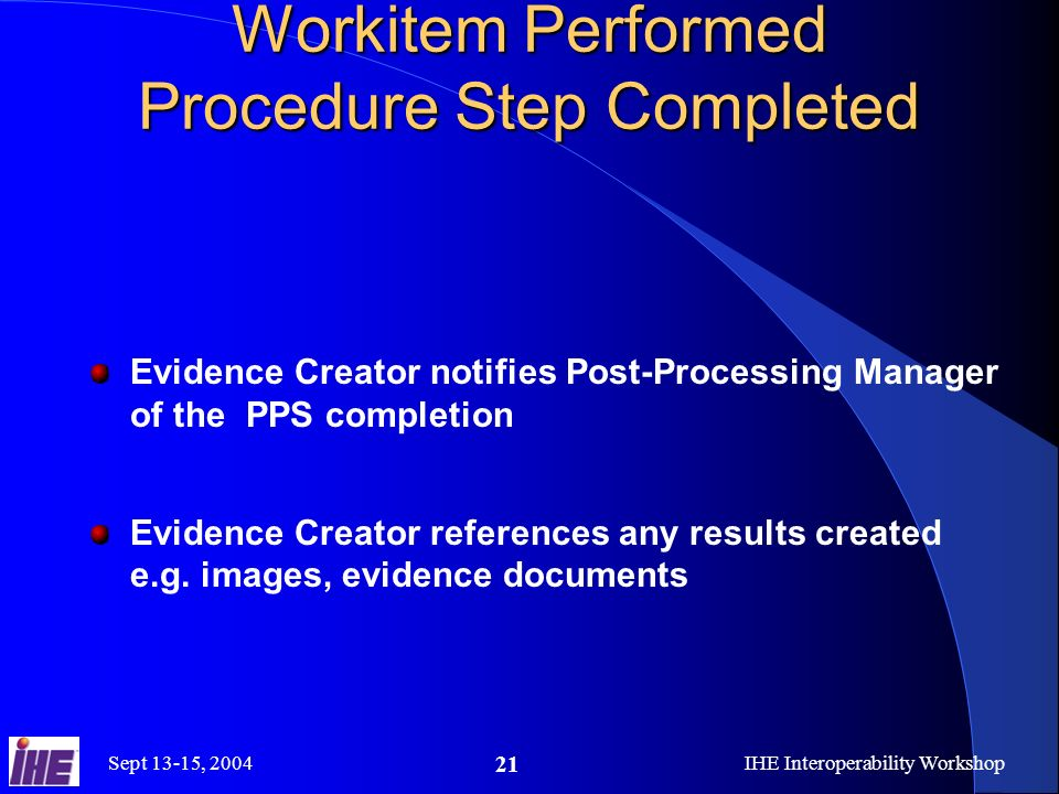 Sept 13-15, 2004IHE Interoperability Workshop 21 Workitem Performed Procedure Step Completed Evidence Creator notifies Post-Processing Manager of the PPS completion Evidence Creator references any results created e.g.