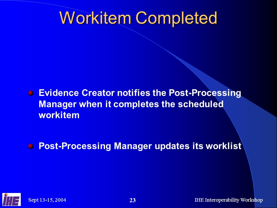 Sept 13-15, 2004IHE Interoperability Workshop 23 Workitem Completed Evidence Creator notifies the Post-Processing Manager when it completes the scheduled workitem Post-Processing Manager updates its worklist