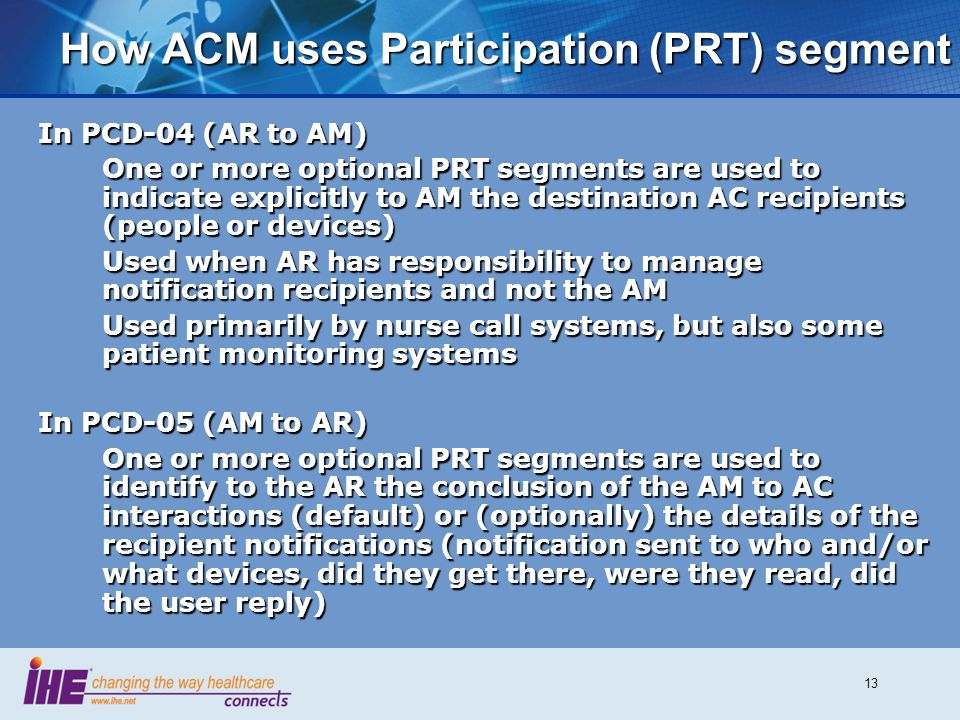 13 How ACM uses Participation (PRT) segment In PCD-04 (AR to AM) One or more optional PRT segments are used to indicate explicitly to AM the destination AC recipients (people or devices) Used when AR has responsibility to manage notification recipients and not the AM Used primarily by nurse call systems, but also some patient monitoring systems In PCD-05 (AM to AR) One or more optional PRT segments are used to identify to the AR the conclusion of the AM to AC interactions (default) or (optionally) the details of the recipient notifications (notification sent to who and/or what devices, did they get there, were they read, did the user reply)