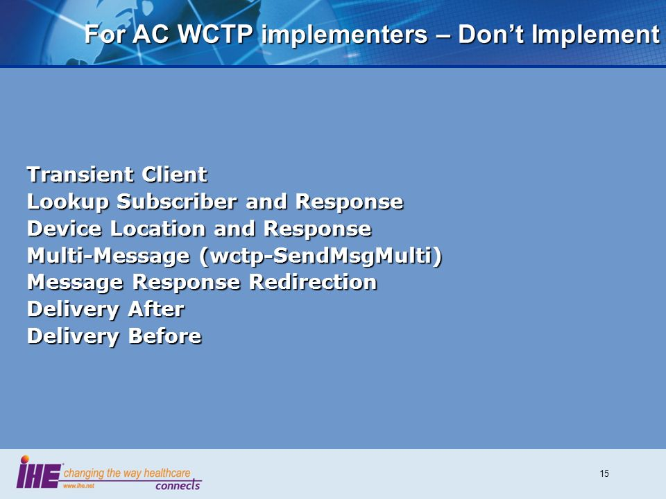 15 For AC WCTP implementers – Dont Implement Transient Client Lookup Subscriber and Response Device Location and Response Multi-Message (wctp-SendMsgMulti) Message Response Redirection Delivery After Delivery Before