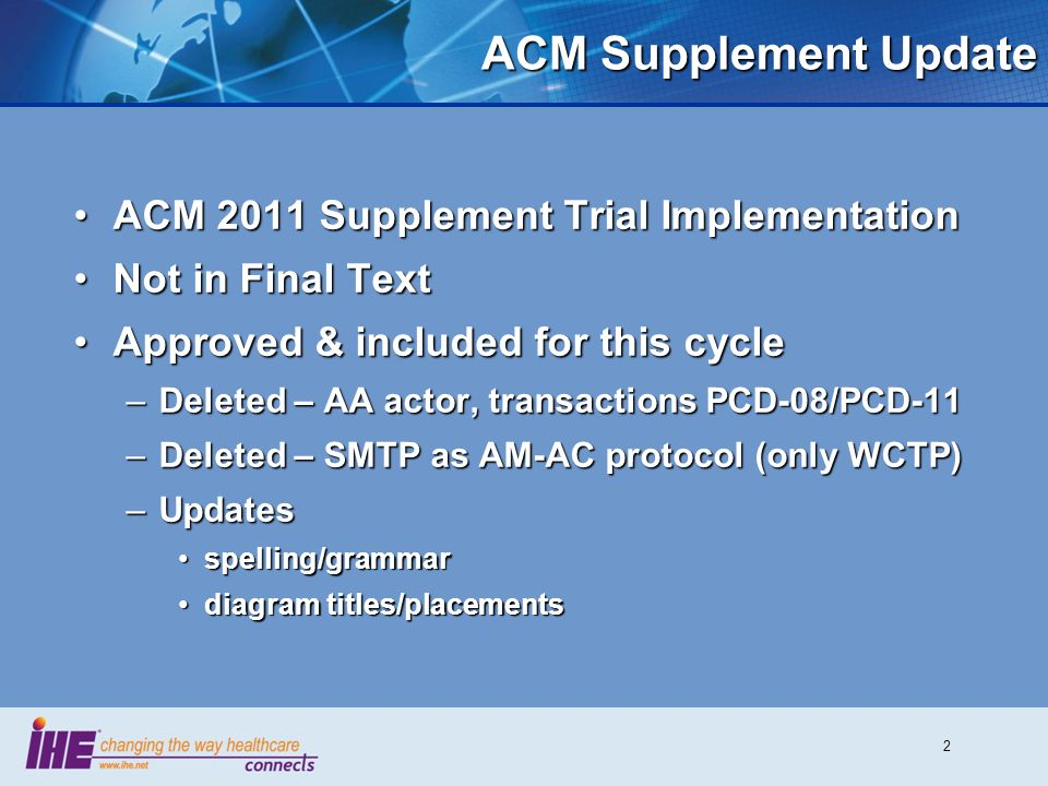 2 ACM Supplement Update ACM 2011 Supplement Trial ImplementationACM 2011 Supplement Trial Implementation Not in Final TextNot in Final Text Approved & included for this cycleApproved & included for this cycle –Deleted – AA actor, transactions PCD-08/PCD-11 –Deleted – SMTP as AM-AC protocol (only WCTP) –Updates spelling/grammarspelling/grammar diagram titles/placementsdiagram titles/placements