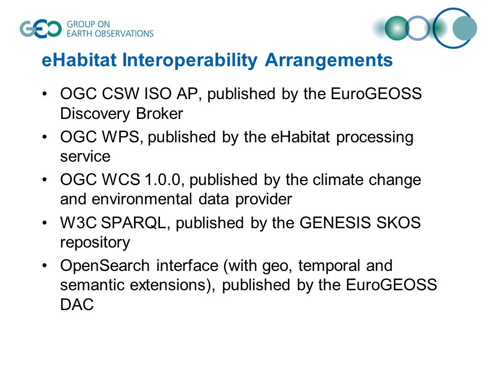 eHabitat Interoperability Arrangements OGC CSW ISO AP, published by the EuroGEOSS Discovery Broker OGC WPS, published by the eHabitat processing service OGC WCS 1.0.0, published by the climate change and environmental data provider W3C SPARQL, published by the GENESIS SKOS repository OpenSearch interface (with geo, temporal and semantic extensions), published by the EuroGEOSS DAC