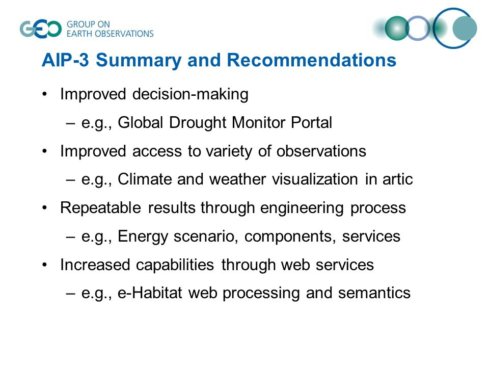 AIP-3 Summary and Recommendations Improved decision-making –e.g., Global Drought Monitor Portal Improved access to variety of observations –e.g., Climate and weather visualization in artic Repeatable results through engineering process –e.g., Energy scenario, components, services Increased capabilities through web services –e.g., e-Habitat web processing and semantics