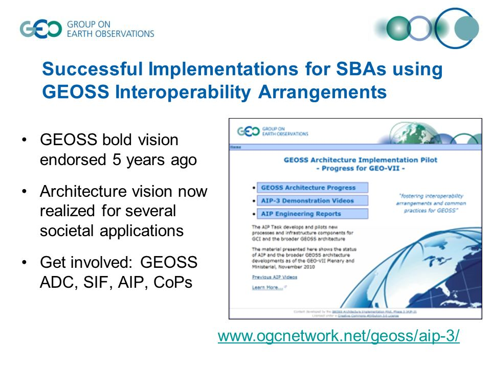 Successful Implementations for SBAs using GEOSS Interoperability Arrangements GEOSS bold vision endorsed 5 years ago Architecture vision now realized for several societal applications Get involved: GEOSS ADC, SIF, AIP, CoPs
