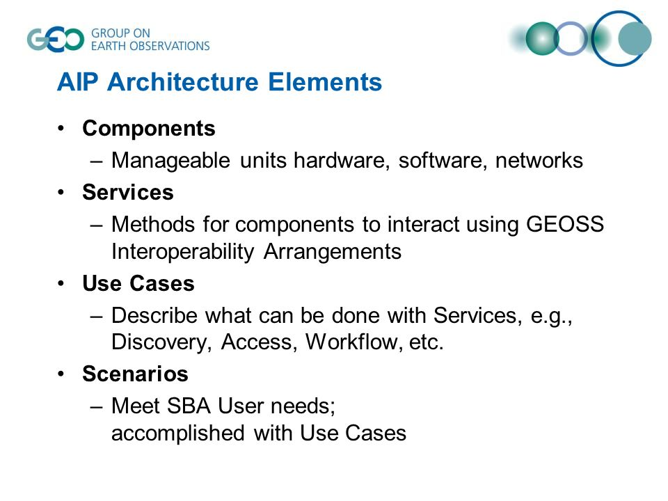 AIP Architecture Elements Components –Manageable units hardware, software, networks Services –Methods for components to interact using GEOSS Interoperability Arrangements Use Cases –Describe what can be done with Services, e.g., Discovery, Access, Workflow, etc.