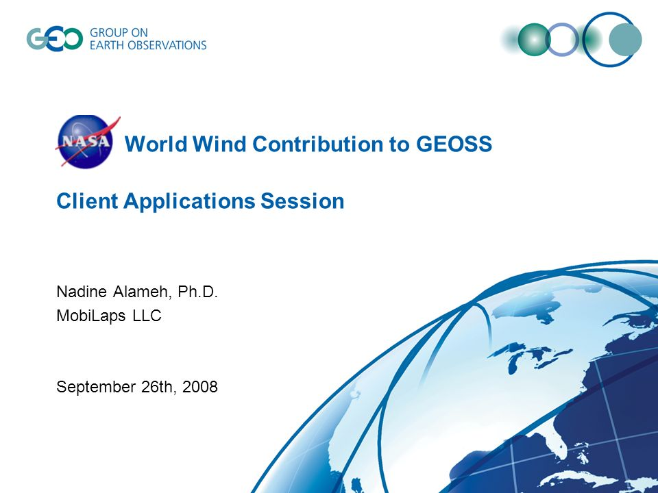 NASA World Wind Contribution to GEOSS Client Applications Session Nadine Alameh, Ph.D.