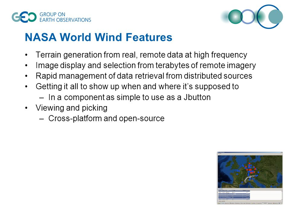 NASA World Wind Features Terrain generation from real, remote data at high frequency Image display and selection from terabytes of remote imagery Rapid management of data retrieval from distributed sources Getting it all to show up when and where its supposed to –In a component as simple to use as a Jbutton Viewing and picking –Cross-platform and open-source