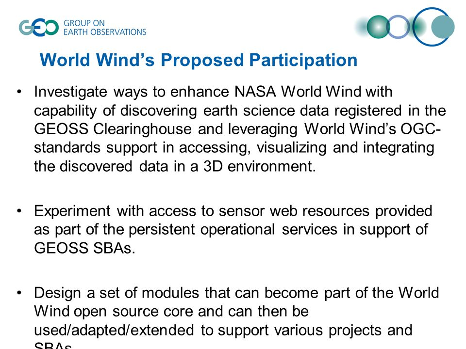 World Winds Proposed Participation Investigate ways to enhance NASA World Wind with capability of discovering earth science data registered in the GEOSS Clearinghouse and leveraging World Winds OGC- standards support in accessing, visualizing and integrating the discovered data in a 3D environment.