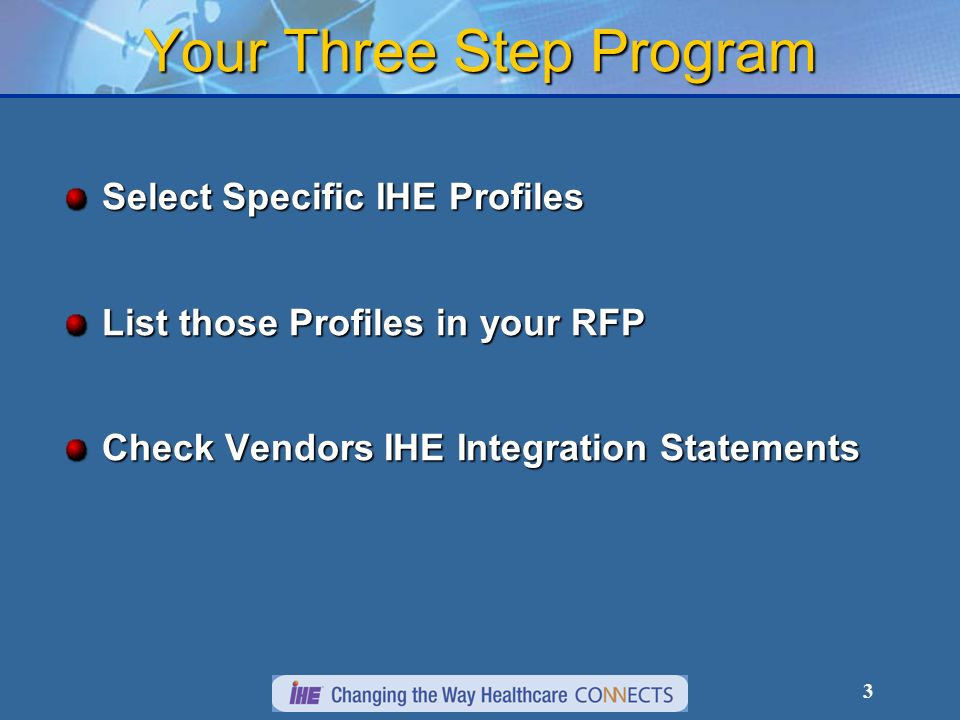 3 Your Three Step Program Select Specific IHE Profiles List those Profiles in your RFP Check Vendors IHE Integration Statements