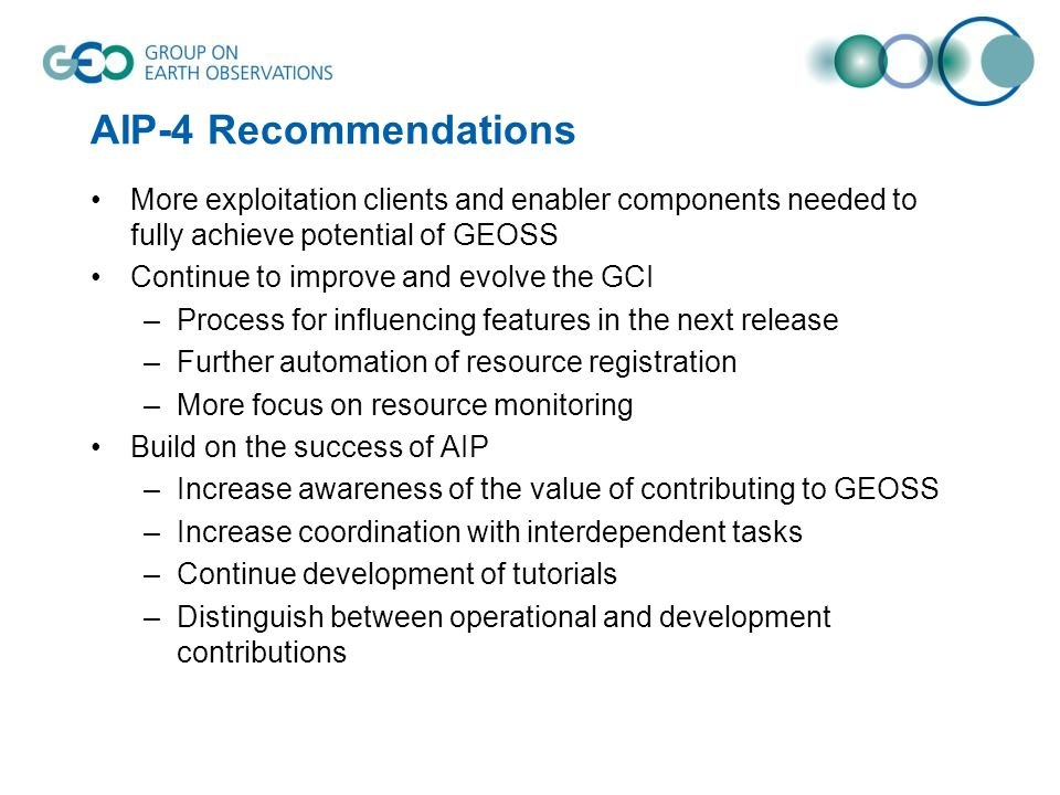 AIP-4 Recommendations More exploitation clients and enabler components needed to fully achieve potential of GEOSS Continue to improve and evolve the GCI –Process for influencing features in the next release –Further automation of resource registration –More focus on resource monitoring Build on the success of AIP –Increase awareness of the value of contributing to GEOSS –Increase coordination with interdependent tasks –Continue development of tutorials –Distinguish between operational and development contributions