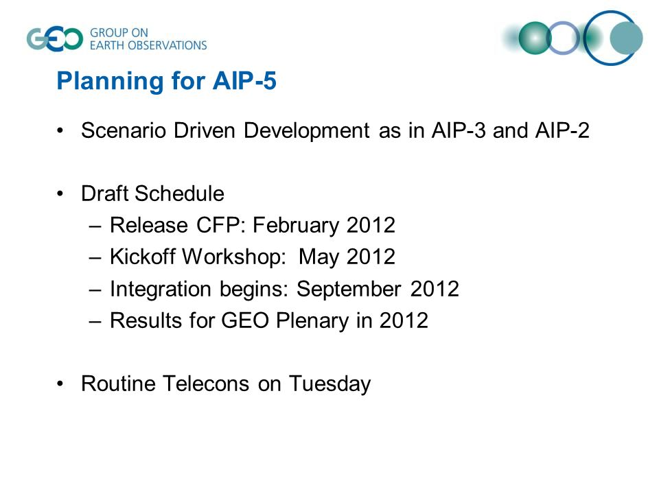 Planning for AIP-5 Scenario Driven Development as in AIP-3 and AIP-2 Draft Schedule –Release CFP: February 2012 –Kickoff Workshop: May 2012 –Integration begins: September 2012 –Results for GEO Plenary in 2012 Routine Telecons on Tuesday