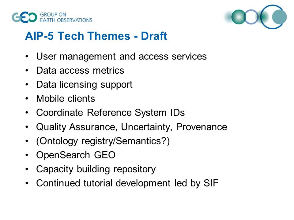 AIP-5 Tech Themes - Draft User management and access services Data access metrics Data licensing support Mobile clients Coordinate Reference System IDs Quality Assurance, Uncertainty, Provenance (Ontology registry/Semantics ) OpenSearch GEO Capacity building repository Continued tutorial development led by SIF
