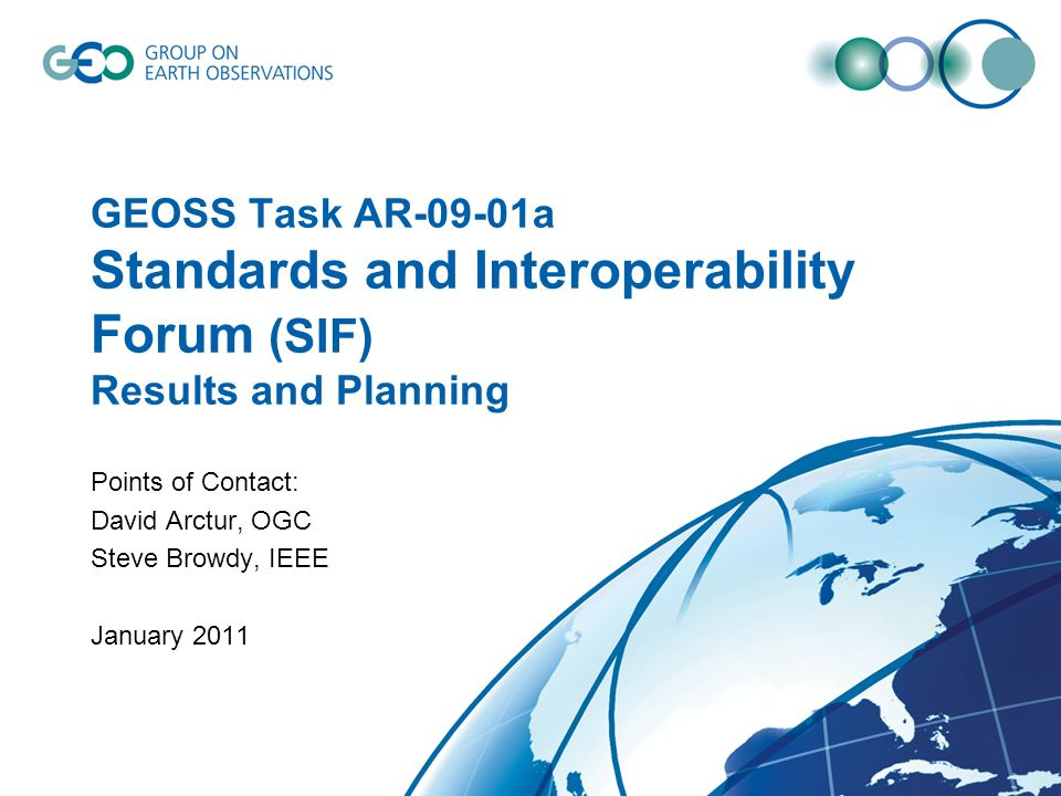 GEOSS Task AR-09-01a Standards and Interoperability Forum (SIF) Results and Planning Points of Contact: David Arctur, OGC Steve Browdy, IEEE January 2011
