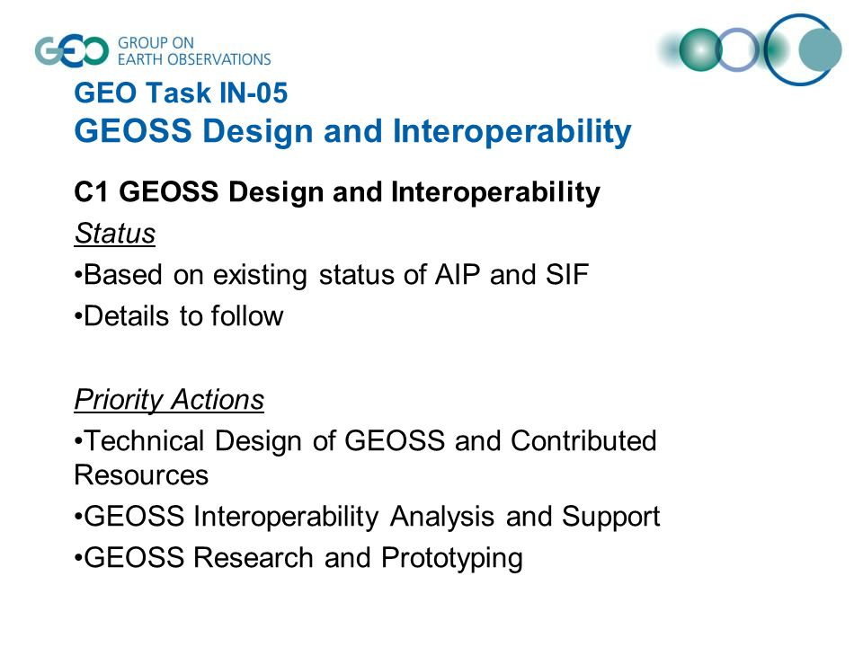 GEO Task IN-05 GEOSS Design and Interoperability C1 GEOSS Design and Interoperability Status Based on existing status of AIP and SIF Details to follow Priority Actions Technical Design of GEOSS and Contributed Resources GEOSS Interoperability Analysis and Support GEOSS Research and Prototyping