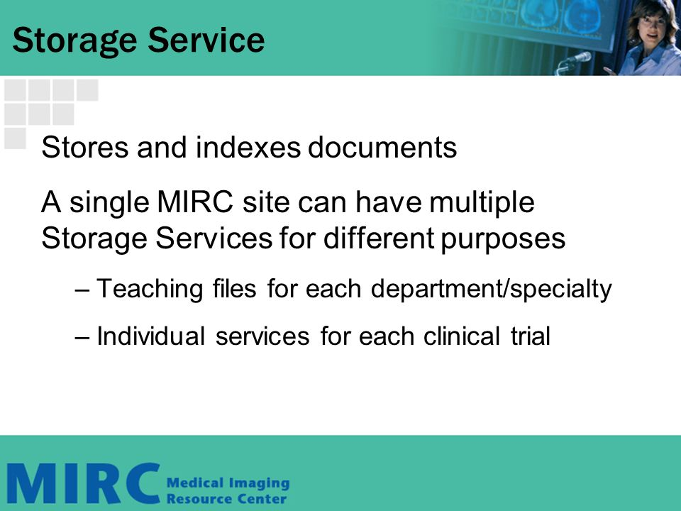 Storage Service Stores and indexes documents A single MIRC site can have multiple Storage Services for different purposes –Teaching files for each department/specialty –Individual services for each clinical trial