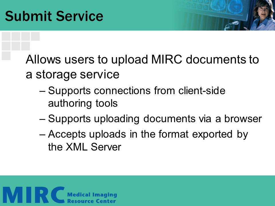 Submit Service Allows users to upload MIRC documents to a storage service –Supports connections from client-side authoring tools –Supports uploading documents via a browser –Accepts uploads in the format exported by the XML Server