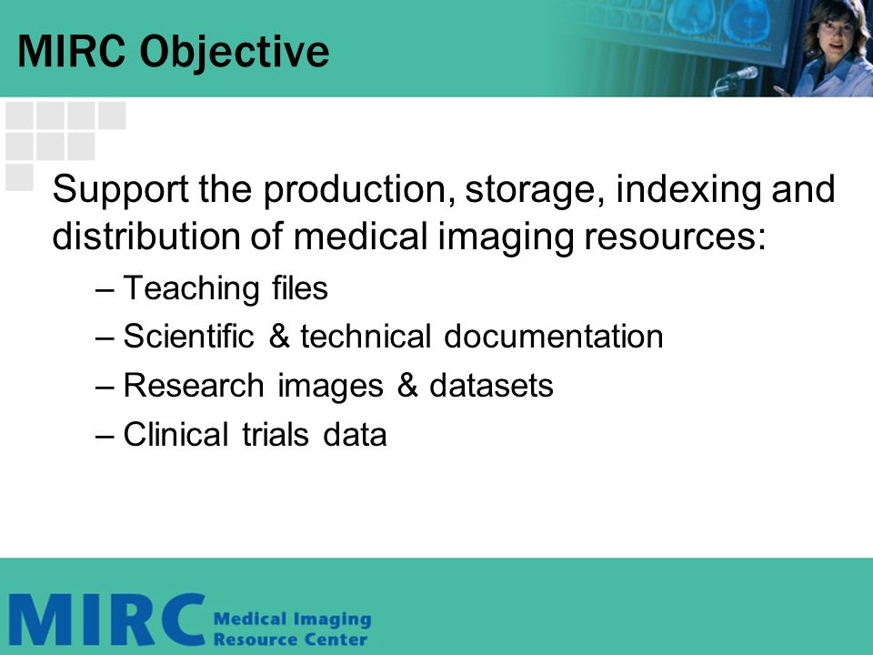 MIRC Objective Support the production, storage, indexing and distribution of medical imaging resources: –Teaching files –Scientific & technical documentation –Research images & datasets –Clinical trials data