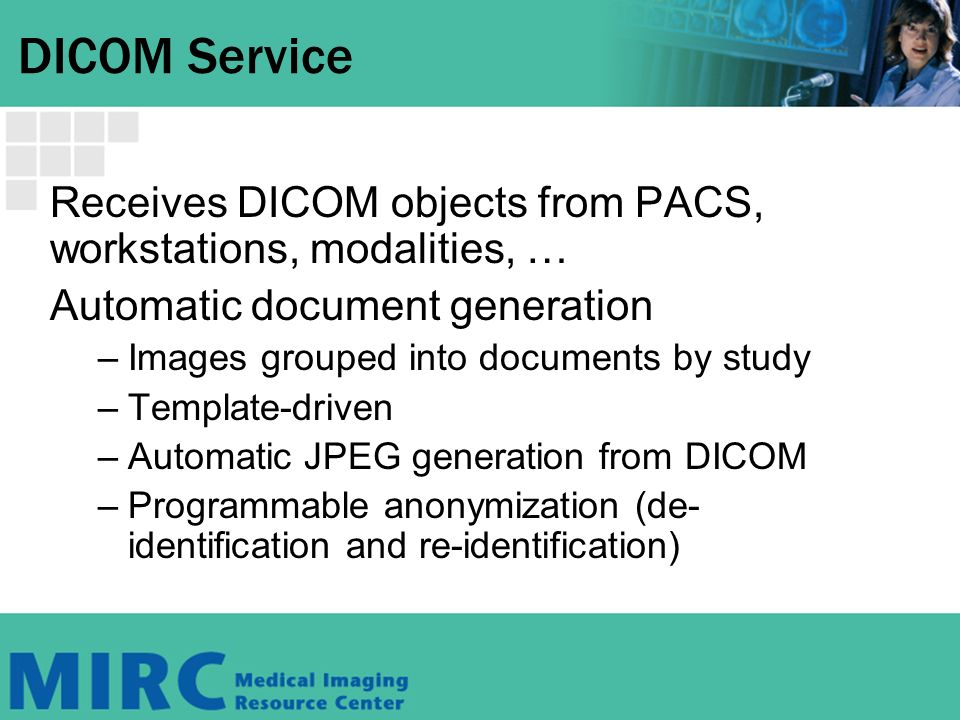 DICOM Service Receives DICOM objects from PACS, workstations, modalities, … Automatic document generation –Images grouped into documents by study –Template-driven –Automatic JPEG generation from DICOM –Programmable anonymization (de- identification and re-identification)