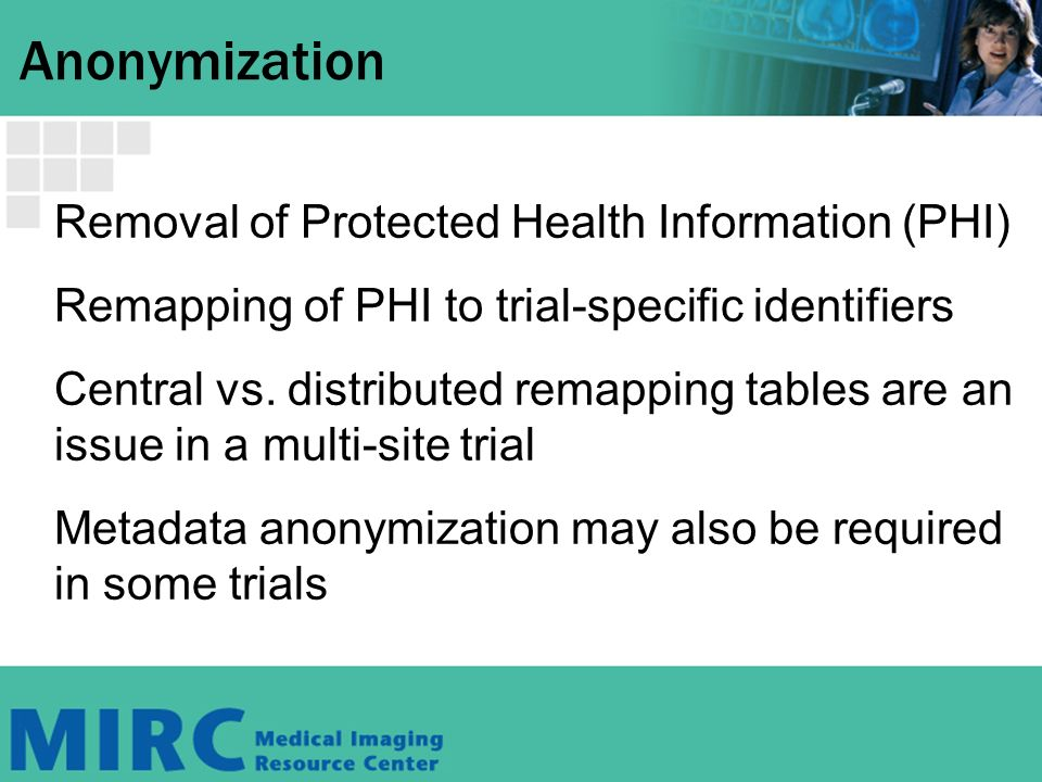 Anonymization Removal of Protected Health Information (PHI) Remapping of PHI to trial-specific identifiers Central vs.