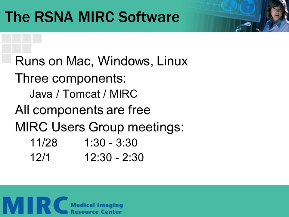 The RSNA MIRC Software Runs on Mac, Windows, Linux Three components: Java / Tomcat / MIRC All components are free MIRC Users Group meetings: 11/281:30 - 3:30 12/112:30 - 2:30