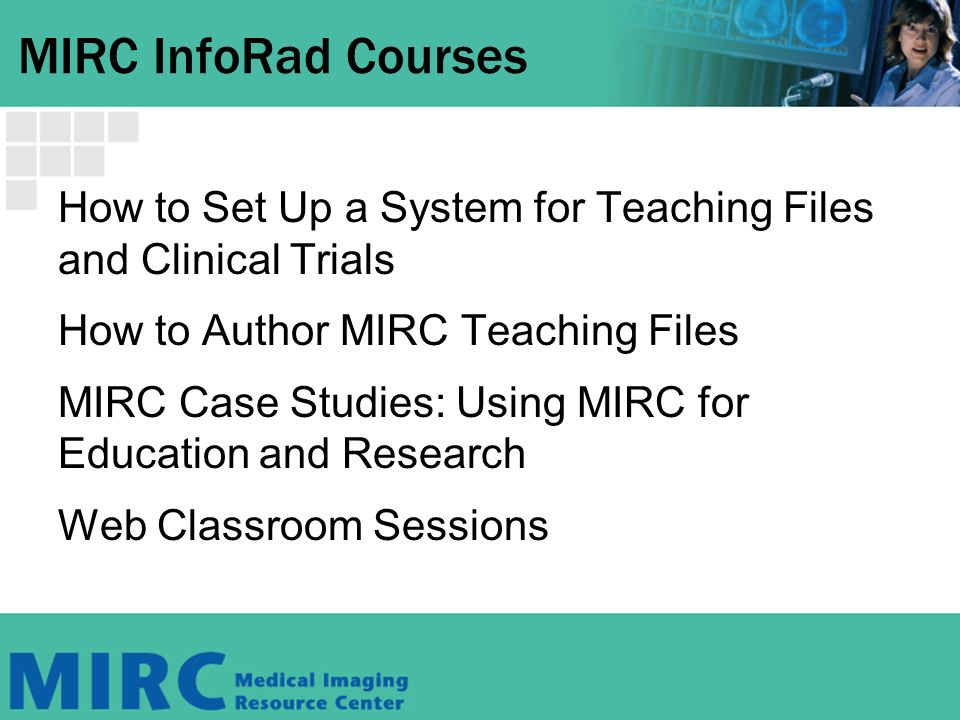 MIRC InfoRad Courses How to Set Up a System for Teaching Files and Clinical Trials How to Author MIRC Teaching Files MIRC Case Studies: Using MIRC for Education and Research Web Classroom Sessions