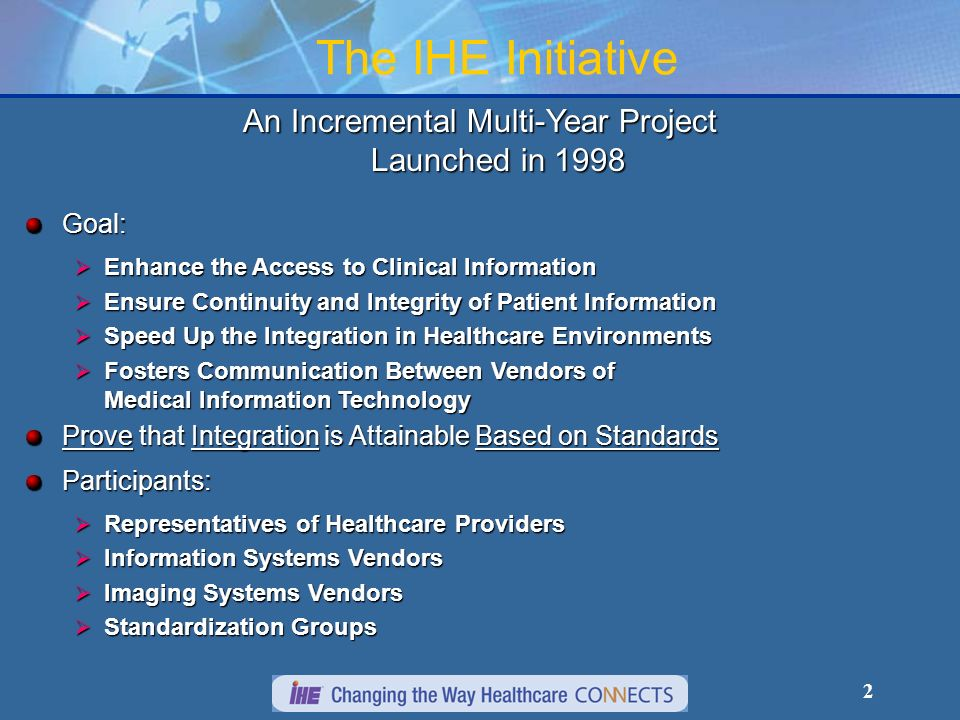 2 An Incremental Multi-Year Project Launched in 1998 Goal: Enhance the Access to Clinical Information Enhance the Access to Clinical Information Ensure Continuity and Integrity of Patient Information Ensure Continuity and Integrity of Patient Information Speed Up the Integration in Healthcare Environments Speed Up the Integration in Healthcare Environments Fosters Communication Between Vendors of Medical Information Technology Fosters Communication Between Vendors of Medical Information Technology Prove that Integration is Attainable Based on Standards Participants: Representatives of Healthcare Providers Representatives of Healthcare Providers Information Systems Vendors Information Systems Vendors Imaging Systems Vendors Imaging Systems Vendors Standardization Groups Standardization Groups The IHE Initiative