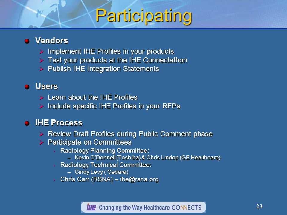 23 Participating Vendors Implement IHE Profiles in your products Implement IHE Profiles in your products Test your products at the IHE Connectathon Test your products at the IHE Connectathon Publish IHE Integration Statements Publish IHE Integration StatementsUsers Learn about the IHE Profiles Learn about the IHE Profiles Include specific IHE Profiles in your RFPs Include specific IHE Profiles in your RFPs IHE Process Review Draft Profiles during Public Comment phase Review Draft Profiles during Public Comment phase Participate on Committees Participate on Committees Radiology Planning Committee: Radiology Planning Committee: –Kevin ODonnell (Toshiba) & Chris Lindop (GE Healthcare) Radiology Technical Committee: Radiology Technical Committee: –Cindy Levy ( Cedara) Chris Carr (RSNA) – ihe@rsna.org Chris Carr (RSNA) – ihe@rsna.org