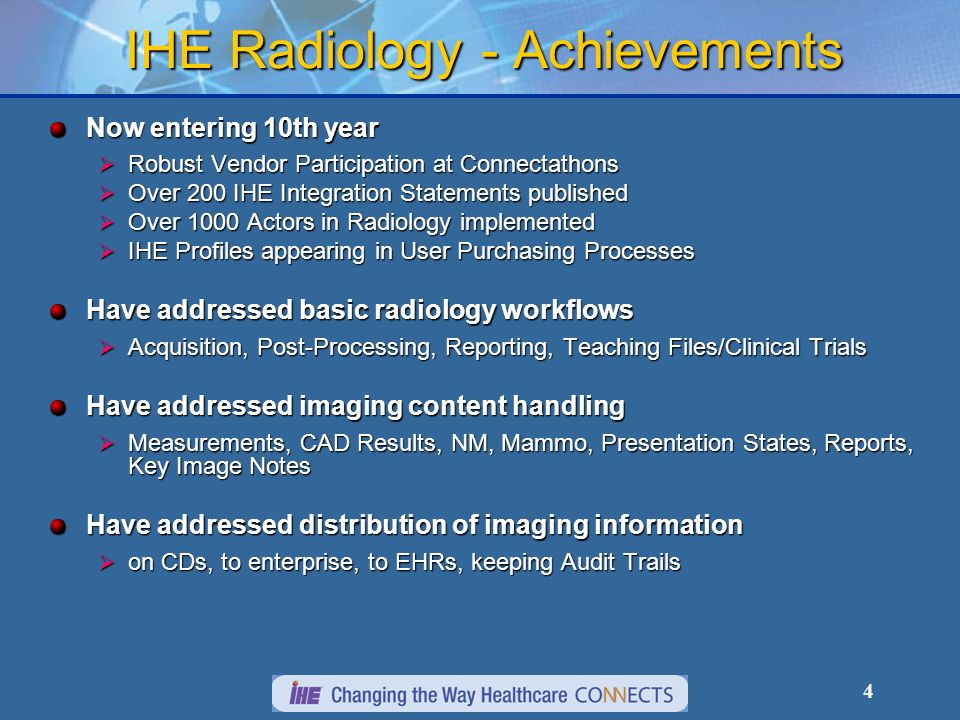 4 IHE Radiology - Achievements Now entering 10th year Robust Vendor Participation at Connectathons Robust Vendor Participation at Connectathons Over 200 IHE Integration Statements published Over 200 IHE Integration Statements published Over 1000 Actors in Radiology implemented Over 1000 Actors in Radiology implemented IHE Profiles appearing in User Purchasing Processes IHE Profiles appearing in User Purchasing Processes Have addressed basic radiology workflows Acquisition, Post-Processing, Reporting, Teaching Files/Clinical Trials Acquisition, Post-Processing, Reporting, Teaching Files/Clinical Trials Have addressed imaging content handling Measurements, CAD Results, NM, Mammo, Presentation States, Reports, Key Image Notes Measurements, CAD Results, NM, Mammo, Presentation States, Reports, Key Image Notes Have addressed distribution of imaging information on CDs, to enterprise, to EHRs, keeping Audit Trails on CDs, to enterprise, to EHRs, keeping Audit Trails