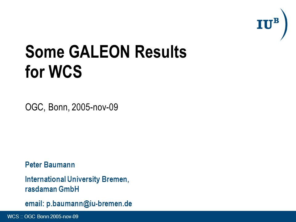 WCS :: OGC Bonn 2005-nov-09 Some GALEON Results for WCS OGC, Bonn, 2005-nov-09 Peter Baumann International University Bremen, rasdaman GmbH email: p.baumann@iu-bremen.de
