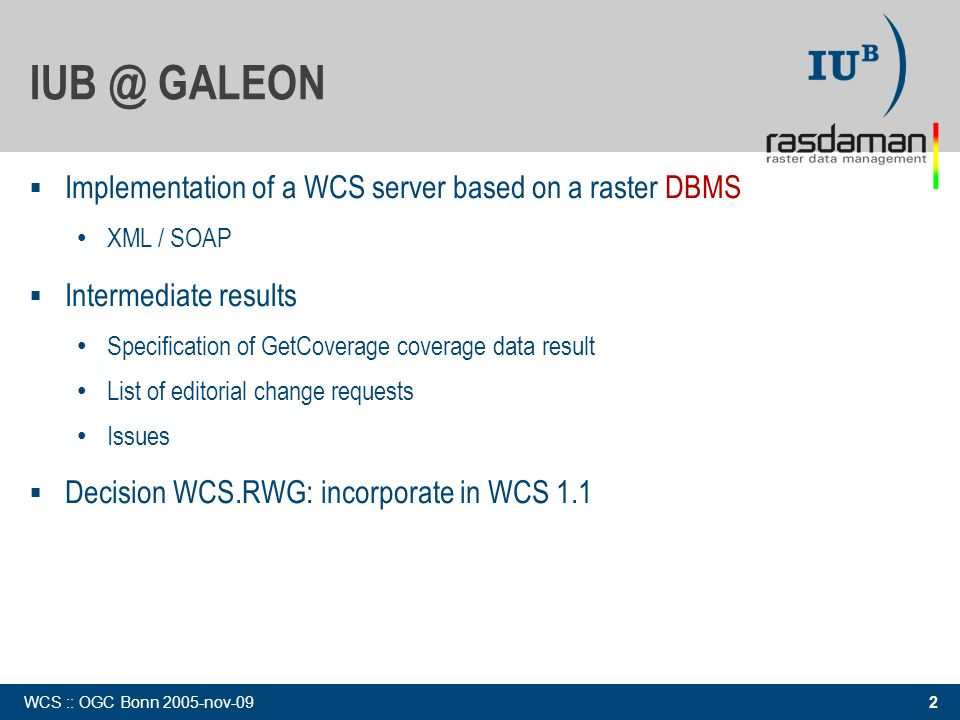 2 WCS :: OGC Bonn 2005-nov-09 IUB @ GALEON Implementation of a WCS server based on a raster DBMS XML / SOAP Intermediate results Specification of GetCoverage coverage data result List of editorial change requests Issues Decision WCS.RWG: incorporate in WCS 1.1