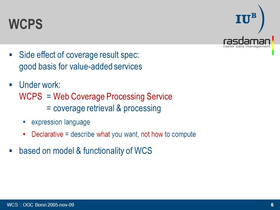 6 WCS :: OGC Bonn 2005-nov-09 Side effect of coverage result spec: good basis for value-added services Under work: WCPS= Web Coverage Processing Service = coverage retrieval & processing expression language Declarative = describe what you want, not how to compute based on model & functionality of WCS WCPS