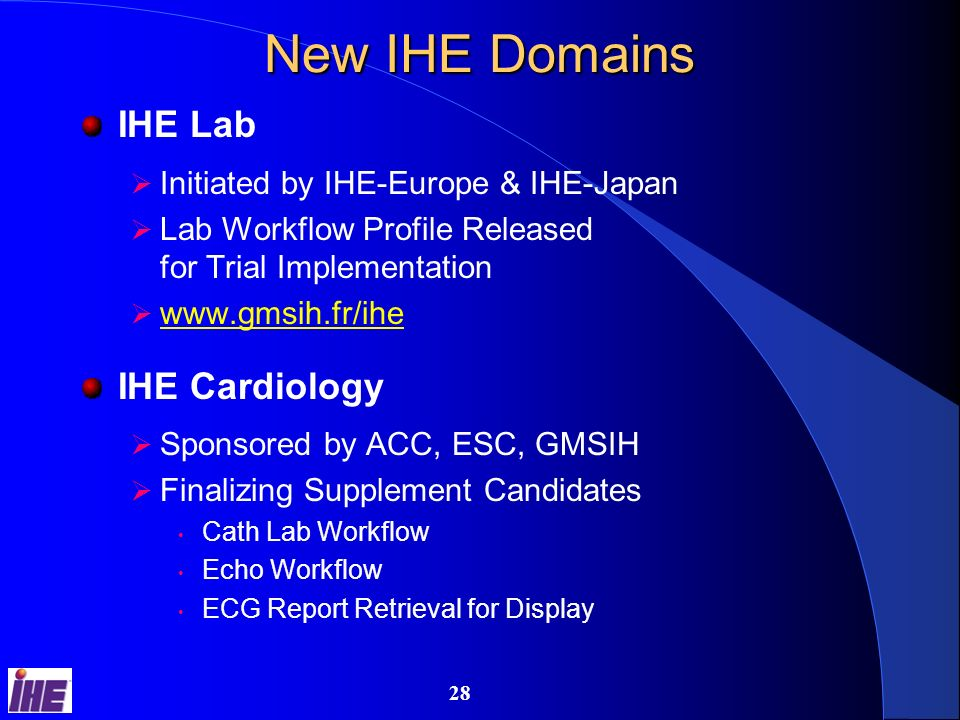 27 IHE IT Infrastructure Activities Finalizing Profile Candidates EHR (Electronic Healthcare Record) Registries Basic Security Profile Migration/Template DICOM Configuration (LDAP) Patient Demographics Query White Pages www.himss.org/ihe/