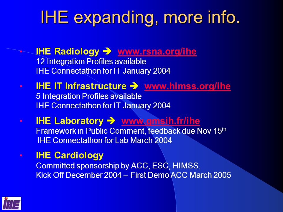 28 New IHE Domains IHE Lab Initiated by IHE-Europe & IHE-Japan Lab Workflow Profile Released for Trial Implementation www.gmsih.fr/ihe IHE Cardiology Sponsored by ACC, ESC, GMSIH Finalizing Supplement Candidates Cath Lab Workflow Echo Workflow ECG Report Retrieval for Display