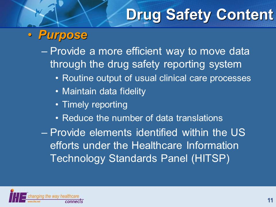 11 Drug Safety Content PurposePurpose –Provide a more efficient way to move data through the drug safety reporting system Routine output of usual clinical care processes Maintain data fidelity Timely reporting Reduce the number of data translations –Provide elements identified within the US efforts under the Healthcare Information Technology Standards Panel (HITSP)