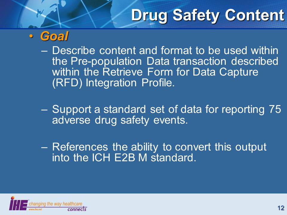 12 Drug Safety Content GoalGoal –Describe content and format to be used within the Pre-population Data transaction described within the Retrieve Form for Data Capture (RFD) Integration Profile.