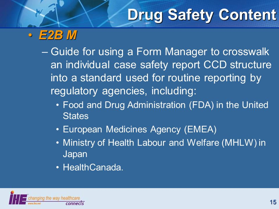 15 E2B ME2B M –Guide for using a Form Manager to crosswalk an individual case safety report CCD structure into a standard used for routine reporting by regulatory agencies, including: Food and Drug Administration (FDA) in the United States European Medicines Agency (EMEA) Ministry of Health Labour and Welfare (MHLW) in Japan HealthCanada.