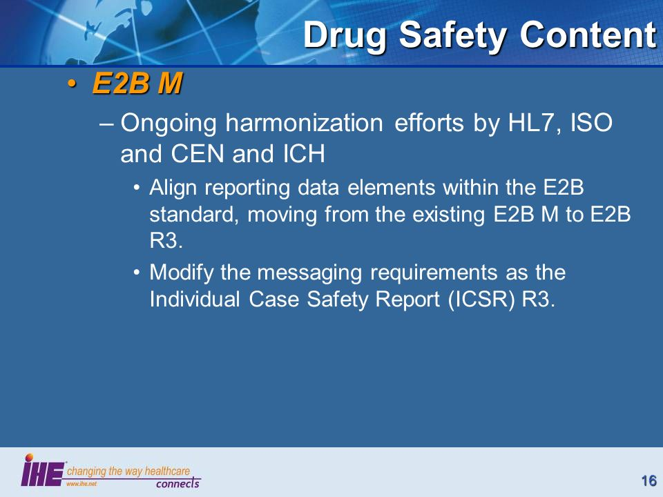 16 Drug Safety Content E2B ME2B M –Ongoing harmonization efforts by HL7, ISO and CEN and ICH Align reporting data elements within the E2B standard, moving from the existing E2B M to E2B R3.