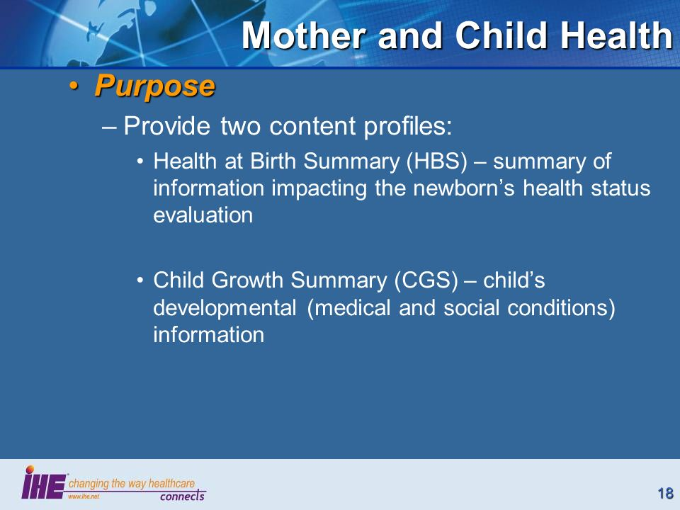 18 Mother and Child Health PurposePurpose –Provide two content profiles: Health at Birth Summary (HBS) – summary of information impacting the newborns health status evaluation Child Growth Summary (CGS) – childs developmental (medical and social conditions) information