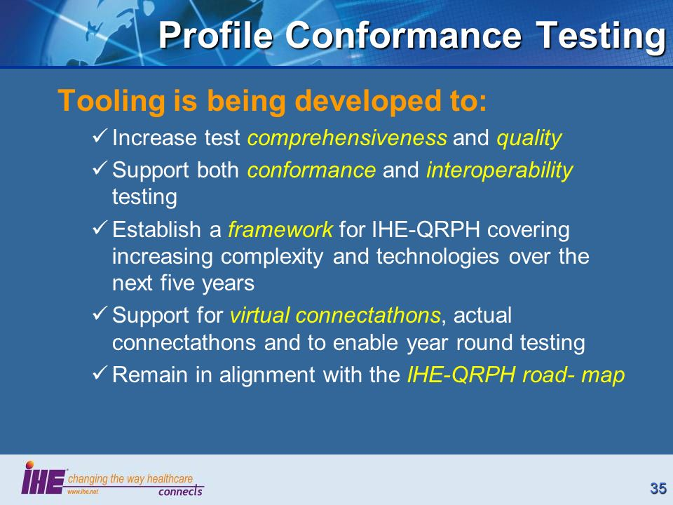 35 Profile Conformance Testing Tooling is being developed to: Increase test comprehensiveness and quality Support both conformance and interoperability testing Establish a framework for IHE-QRPH covering increasing complexity and technologies over the next five years Support for virtual connectathons, actual connectathons and to enable year round testing Remain in alignment with the IHE-QRPH road- map