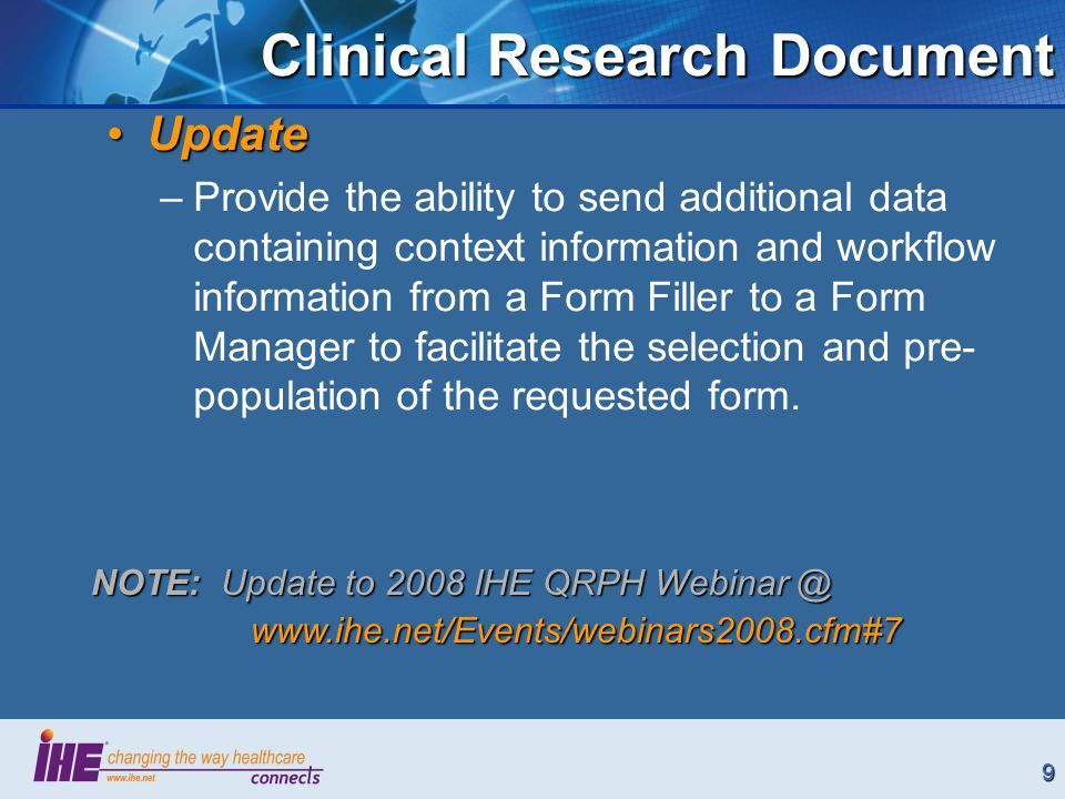 9 Clinical Research Document UpdateUpdate –Provide the ability to send additional data containing context information and workflow information from a Form Filler to a Form Manager to facilitate the selection and pre- population of the requested form.