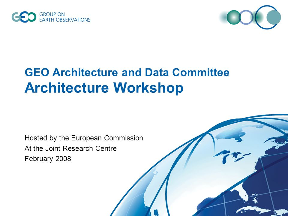 GEO Architecture and Data Committee Architecture Workshop Hosted by the European Commission At the Joint Research Centre February 2008
